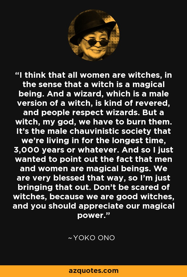 I think that all women are witches, in the sense that a witch is a magical being. And a wizard, which is a male version of a witch, is kind of revered, and people respect wizards. But a witch, my god, we have to burn them. It's the male chauvinistic society that we're living in for the longest time, 3,000 years or whatever. And so I just wanted to point out the fact that men and women are magical beings. We are very blessed that way, so I'm just bringing that out. Don't be scared of witches, because we are good witches, and you should appreciate our magical power. - Yoko Ono