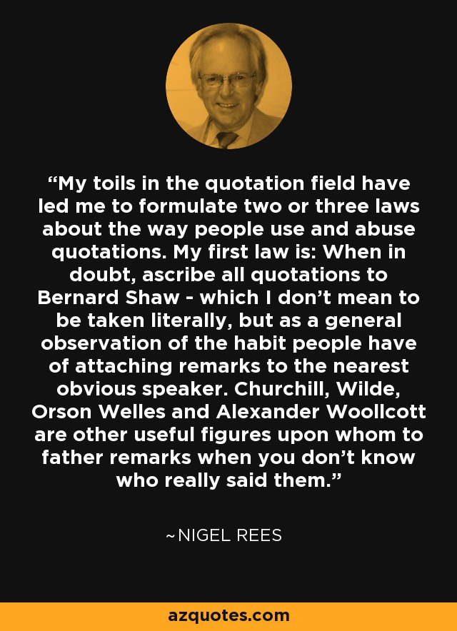 My toils in the quotation field have led me to formulate two or three laws about the way people use and abuse quotations. My first law is: When in doubt, ascribe all quotations to Bernard Shaw - which I don't mean to be taken literally, but as a general observation of the habit people have of attaching remarks to the nearest obvious speaker. Churchill, Wilde, Orson Welles and Alexander Woollcott are other useful figures upon whom to father remarks when you don't know who really said them. - Nigel Rees