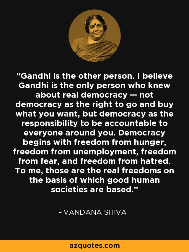 Gandhi is the other person. I believe Gandhi is the only person who knew about real democracy — not democracy as the right to go and buy what you want, but democracy as the responsibility to be accountable to everyone around you. Democracy begins with freedom from hunger, freedom from unemployment, freedom from fear, and freedom from hatred. To me, those are the real freedoms on the basis of which good human societies are based. - Vandana Shiva