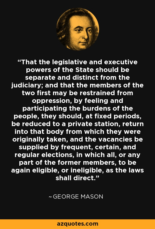 That the legislative and executive powers of the State should be separate and distinct from the judiciary; and that the members of the two first may be restrained from oppression, by feeling and participating the burdens of the people, they should, at fixed periods, be reduced to a private station, return into that body from which they were originally taken, and the vacancies be supplied by frequent, certain, and regular elections, in which all, or any part of the former members, to be again eligible, or ineligible, as the laws shall direct. - George Mason