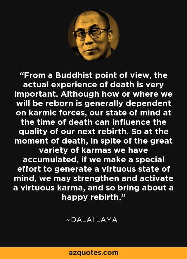 From a Buddhist point of view, the actual experience of death is very important. Although how or where we will be reborn is generally dependent on karmic forces, our state of mind at the time of death can influence the quality of our next rebirth. So at the moment of death, in spite of the great variety of karmas we have accumulated, if we make a special effort to generate a virtuous state of mind, we may strengthen and activate a virtuous karma, and so bring about a happy rebirth. - Dalai Lama