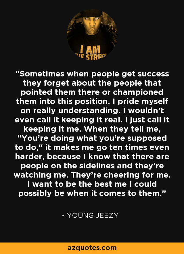 Sometimes when people get success they forget about the people that pointed them there or championed them into this position. I pride myself on really understanding. I wouldn't even call it keeping it real. I just call it keeping it me. When they tell me,