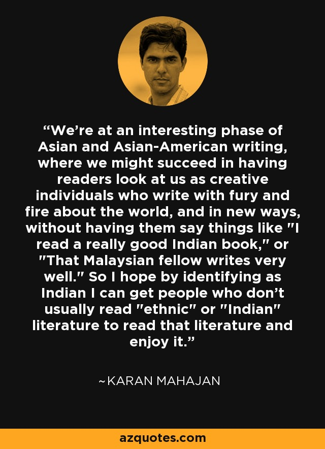 We're at an interesting phase of Asian and Asian-American writing, where we might succeed in having readers look at us as creative individuals who write with fury and fire about the world, and in new ways, without having them say things like