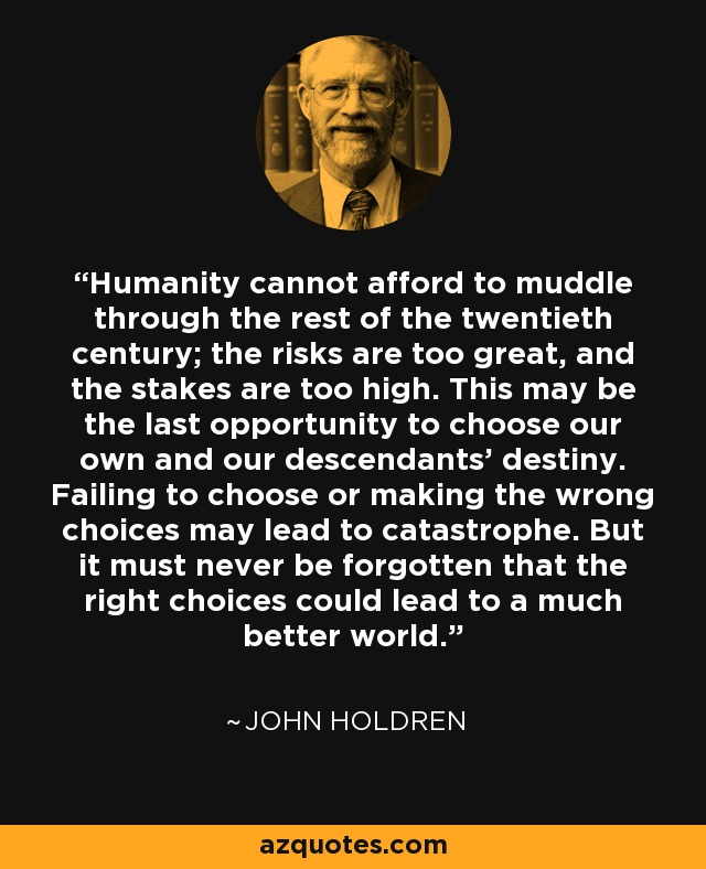 Humanity cannot afford to muddle through the rest of the twentieth century; the risks are too great, and the stakes are too high. This may be the last opportunity to choose our own and our descendants' destiny. Failing to choose or making the wrong choices may lead to catastrophe. But it must never be forgotten that the right choices could lead to a much better world. - John Holdren