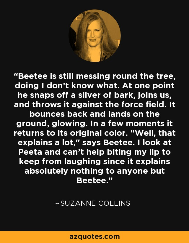Beetee is still messing round the tree, doing I don't know what. At one point he snaps off a sliver of bark, joins us, and throws it against the force field. It bounces back and lands on the ground, glowing. In a few moments it returns to its original color.