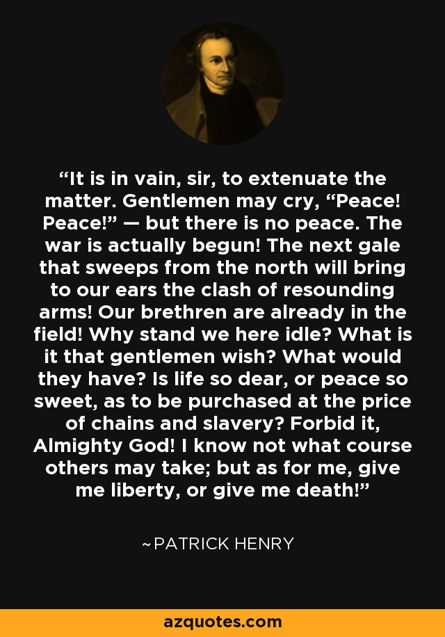 "It is in vain, sir, to extenuate the matter. Gentlemen may cry, ""Peace! Peace!"" — but there is no peace. The war is actually begun! The next gale that sweeps from the north will bring to our ears the clash of resounding arms! Our brethren are already in the field! Why stand we here idle? What is it that gentlemen wish? What would they have? Is life so dear, or peace so sweet, as to be purchased at the price of chains and slavery? Forbid it, Almighty God! I know not what course others may take; but as for me, give me liberty, or give me death! - Patrick Henry"