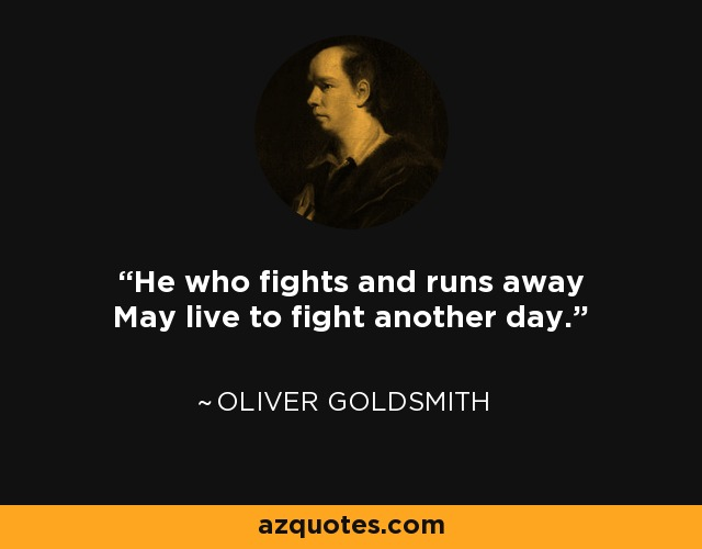 He who fights and runs away May live to fight another day. - Oliver Goldsmith
