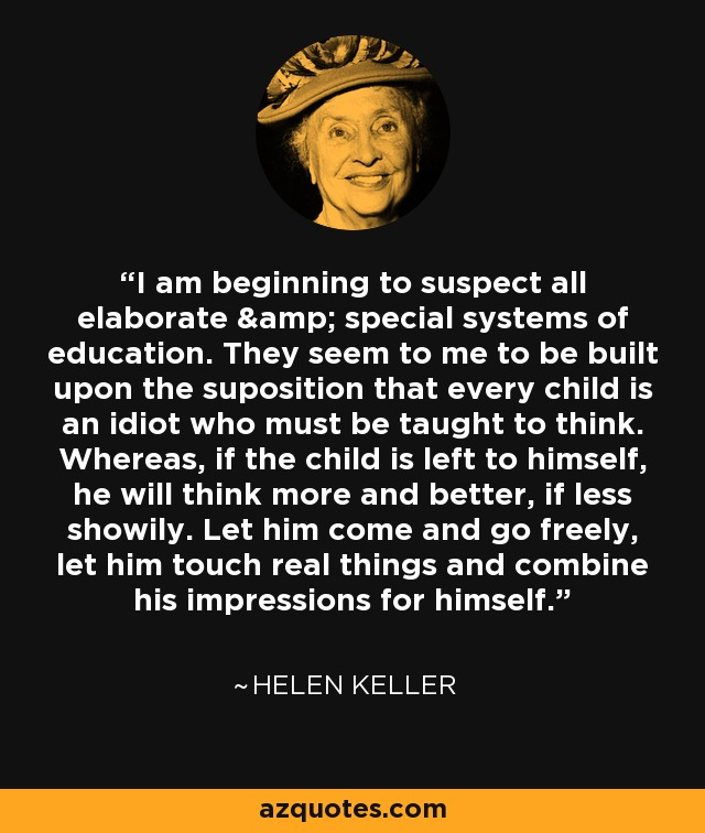 I am beginning to suspect all elaborate & special systems of education. They seem to me to be built upon the suposition that every child is an idiot who must be taught to think. Whereas, if the child is left to himself, he will think more and better, if less showily. Let him come and go freely, let him touch real things and combine his impressions for himself... - Helen Keller