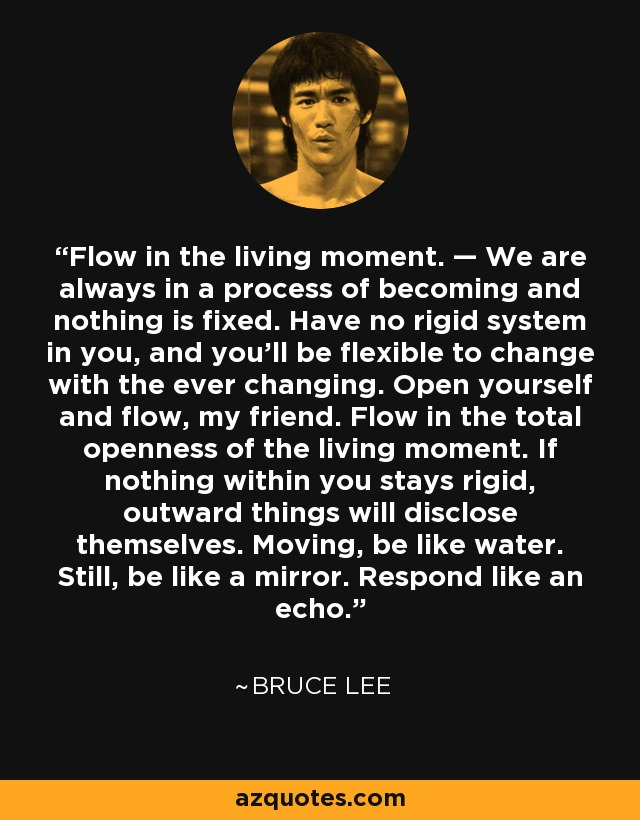 Flow in the living moment. — We are always in a process of becoming and nothing is fixed. Have no rigid system in you, and you'll be flexible to change with the ever changing. Open yourself and flow, my friend. Flow in the total openness of the living moment. If nothing within you stays rigid, outward things will disclose themselves. Moving, be like water. Still, be like a mirror. Respond like an echo. - Bruce Lee