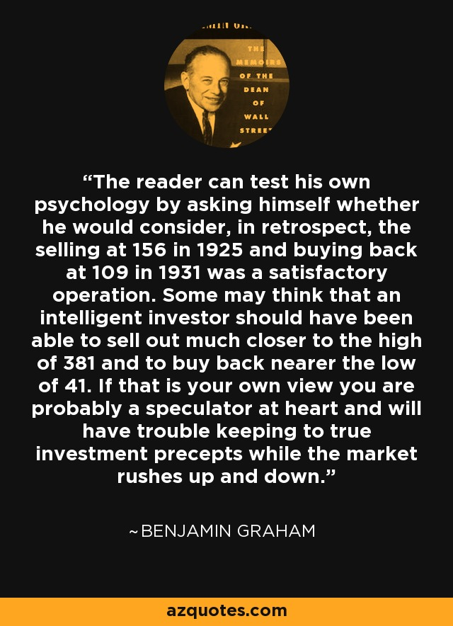 The reader can test his own psychology by asking himself whether he would consider, in retrospect, the selling at 156 in 1925 and buying back at 109 in 1931 was a satisfactory operation. Some may think that an intelligent investor should have been able to sell out much closer to the high of 381 and to buy back nearer the low of 41. If that is your own view you are probably a speculator at heart and will have trouble keeping to true investment precepts while the market rushes up and down. - Benjamin Graham