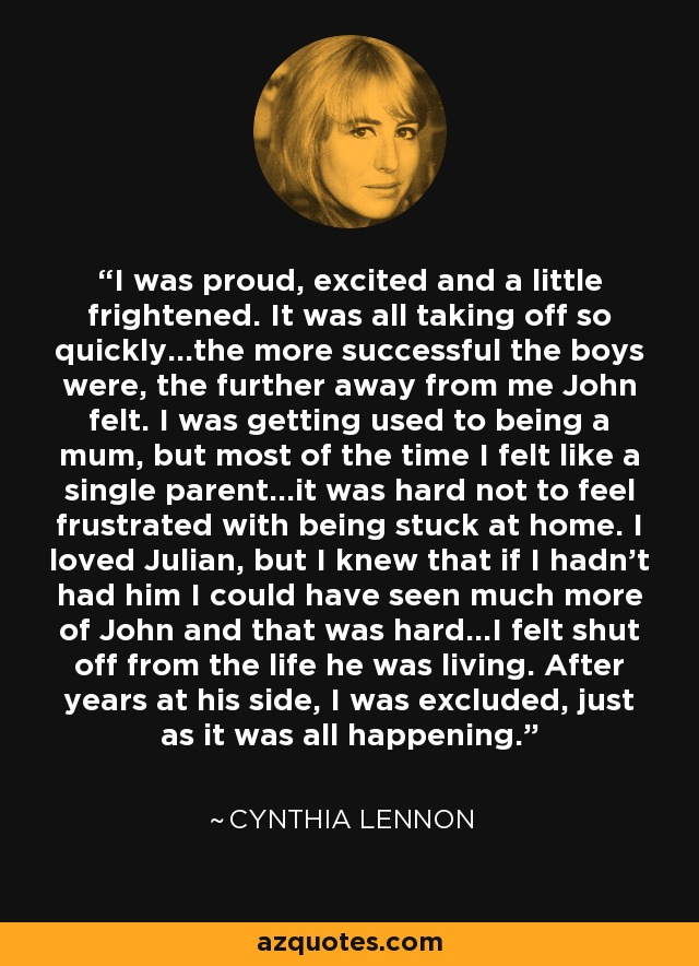 I was proud, excited and a little frightened. It was all taking off so quickly…the more successful the boys were, the further away from me John felt. I was getting used to being a mum, but most of the time I felt like a single parent…it was hard not to feel frustrated with being stuck at home. I loved Julian, but I knew that if I hadn't had him I could have seen much more of John and that was hard…I felt shut off from the life he was living. After years at his side, I was excluded, just as it was all happening. - Cynthia Lennon
