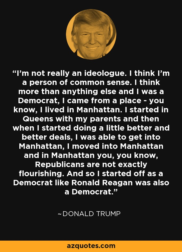 I'm not really an ideologue. I think I'm a person of common sense. I think more than anything else and I was a Democrat, I came from a place - you know, I lived in Manhattan. I started in Queens with my parents and then when I started doing a little better and better deals, I was able to get into Manhattan, I moved into Manhattan and in Manhattan you, you know, Republicans are not exactly flourishing. And so I started off as a Democrat like Ronald Reagan was also a Democrat. - Donald Trump