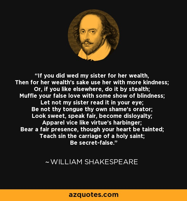If you did wed my sister for her wealth, Then for her wealth's sake use her with more kindness; Or, if you like elsewhere, do it by stealth; Muffle your false love with some show of blindness; Let not my sister read it in your eye; Be not thy tongue thy own shame's orator; Look sweet, speak fair, become disloyalty; Apparel vice like virtue's harbinger; Bear a fair presence, though your heart be tainted; Teach sin the carriage of a holy saint; Be secret-false. - William Shakespeare