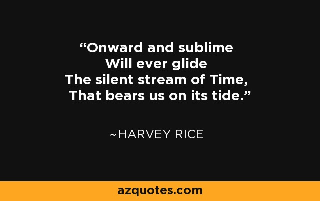 Onward and sublime Will ever glide The silent stream of Time, That bears us on its tide. - Harvey Rice