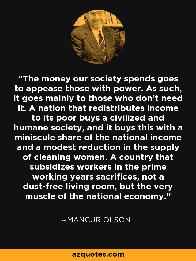 The money our society spends goes to appease those with power. As such, it goes mainly to those who don't need it. A nation that redistributes income to its poor buys a civilized and humane society, and it buys this with a miniscule share of the national income and a modest reduction in the supply of cleaning women. A country that subsidizes workers in the prime working years sacrifices, not a dust-free living room, but the very muscle of the national economy. - Mancur Olson