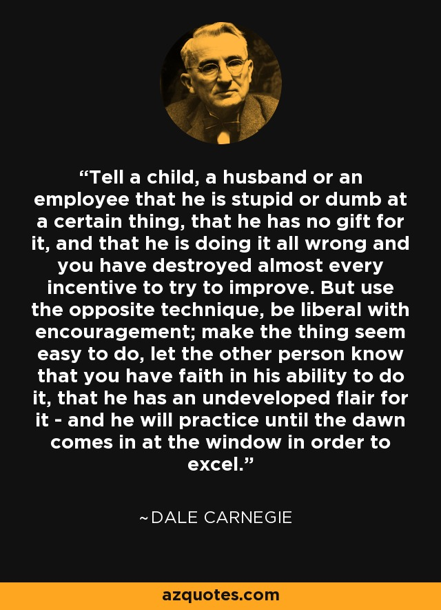 Tell a child, a husband or an employee that he is stupid or dumb at a certain thing, that he has no gift for it, and that he is doing it all wrong and you have destroyed almost every incentive to try to improve. But use the opposite technique, be liberal with encouragement; make the thing seem easy to do, let the other person know that you have faith in his ability to do it, that he has an undeveloped flair for it - and he will practice until the dawn comes in at the window in order to excel. - Dale Carnegie