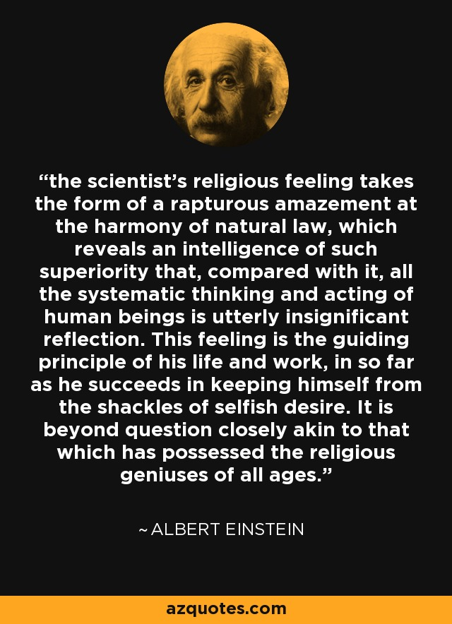 the scientist's religious feeling takes the form of a rapturous amazement at the harmony of natural law, which reveals an intelligence of such superiority that, compared with it, all the systematic thinking and acting of human beings is utterly insignificant reflection. This feeling is the guiding principle of his life and work, in so far as he succeeds in keeping himself from the shackles of selfish desire. It is beyond question closely akin to that which has possessed the religious geniuses of all ages. - Albert Einstein