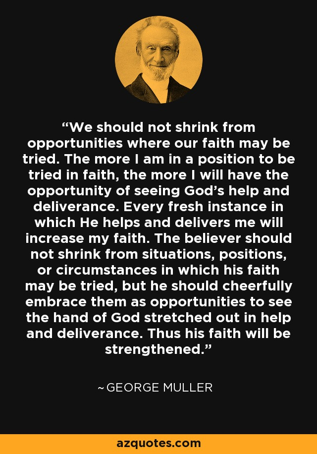 We should not shrink from opportunities where our faith may be tried. The more I am in a position to be tried in faith, the more I will have the opportunity of seeing God's help and deliverance. Every fresh instance in which He helps and delivers me will increase my faith. The believer should not shrink from situations, positions, or circumstances in which his faith may be tried, but he should cheerfully embrace them as opportunities to see the hand of God stretched out in help and deliverance. Thus his faith will be strengthened. - George Muller