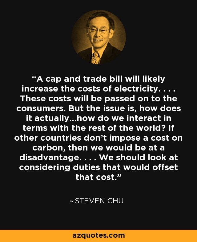 A cap and trade bill will likely increase the costs of electricity. . . . These costs will be passed on to the consumers. But the issue is, how does it actually...how do we interact in terms with the rest of the world? If other countries don't impose a cost on carbon, then we would be at a disadvantage. . . . We should look at considering duties that would offset that cost. - Steven Chu