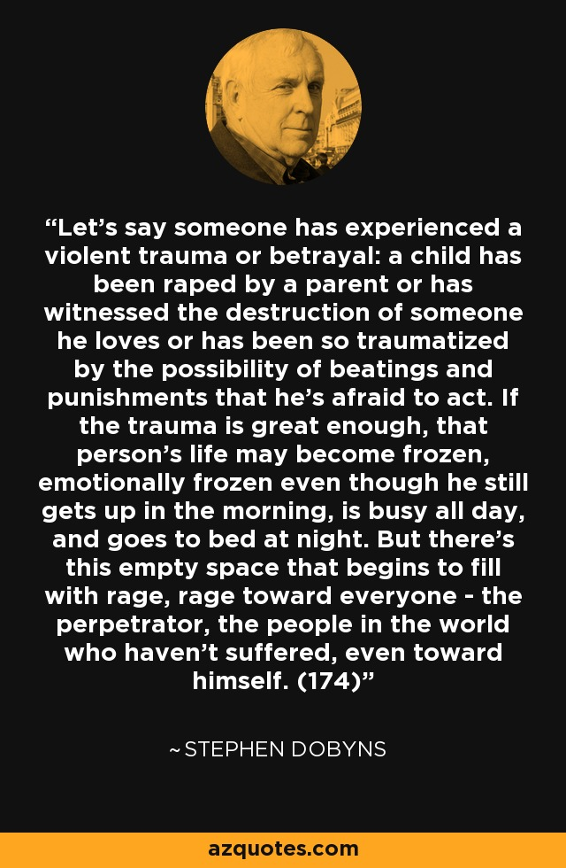 Let's say someone has experienced a violent trauma or betrayal: a child has been raped by a parent or has witnessed the destruction of someone he loves or has been so traumatized by the possibility of beatings and punishments that he's afraid to act. If the trauma is great enough, that person's life may become frozen, emotionally frozen even though he still gets up in the morning, is busy all day, and goes to bed at night. But there's this empty space that begins to fill with rage, rage toward everyone - the perpetrator, the people in the world who haven't suffered, even toward himself. (174) - Stephen Dobyns