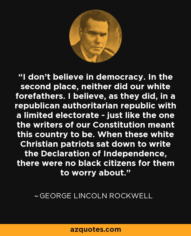 I don't believe in democracy. In the second place, neither did our white forefathers. I believe, as they did, in a republican authoritarian republic with a limited electorate - just like the one the writers of our Constitution meant this country to be. When these white Christian patriots sat down to write the Declaration of Independence, there were no black citizens for them to worry about. - George Lincoln Rockwell
