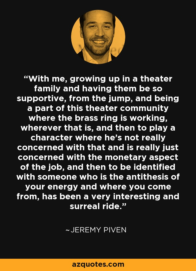 With me, growing up in a theater family and having them be so supportive, from the jump, and being a part of this theater community where the brass ring is working, wherever that is, and then to play a character where he's not really concerned with that and is really just concerned with the monetary aspect of the job, and then to be identified with someone who is the antithesis of your energy and where you come from, has been a very interesting and surreal ride. - Jeremy Piven
