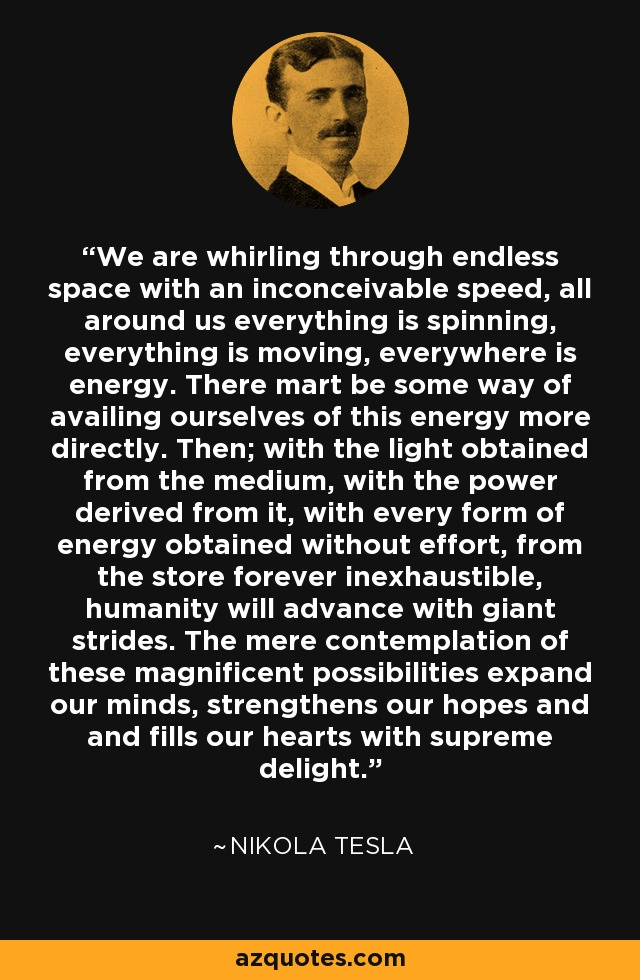 We are whirling through endless space, with and inconceivable speed, all around everything is spinning, everything is moving, everywhere there is energy. There must be some way of availing ourselves of this energy more directly. Then, with the light obtained from the medium, with the power derived from it, with every form of energy obtained without effort, from the store forever inexhaustible, humanity will advance with giant strides. The mere contemplation of these magnificent possibilities expand our minds, strengthens our hopes and and fills our hearts with supreme delight. - Nikola Tesla