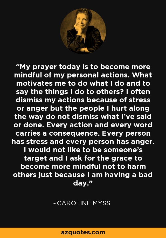 My prayer today is to become more mindful of my personal actions. What motivates me to do what I do and to say the things I do to others? I often dismiss my actions because of stress or anger but the people I hurt along the way do not dismiss what I've said or done. Every action and every word carries a consequence. Every person has stress and every person has anger. I would not like to be someone's target and I ask for the grace to become more mindful not to harm others just because I am having a bad day. - Caroline Myss