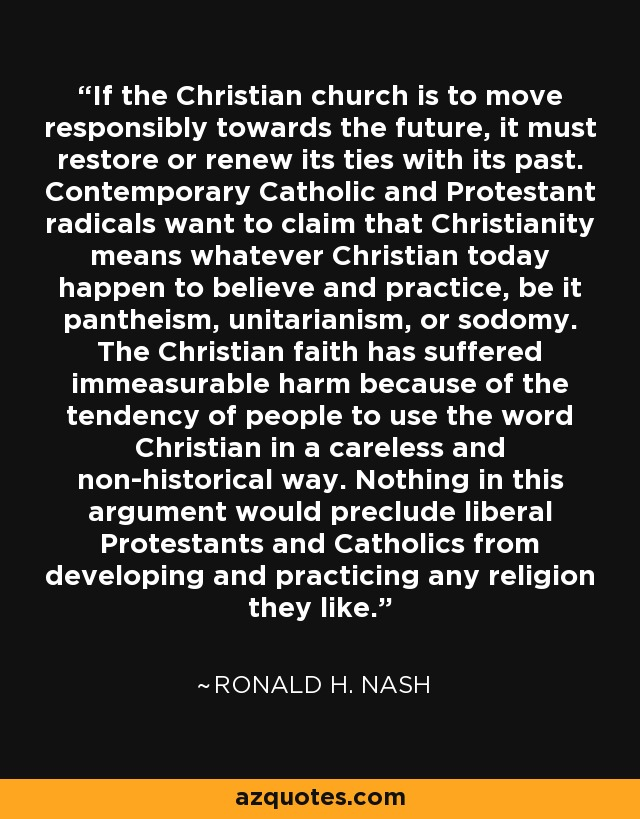 If the Christian church is to move responsibly towards the future, it must restore or renew its ties with its past. Contemporary Catholic and Protestant radicals want to claim that Christianity means whatever Christian today happen to believe and practice, be it pantheism, unitarianism, or sodomy. The Christian faith has suffered immeasurable harm because of the tendency of people to use the word Christian in a careless and non-historical way. Nothing in this argument would preclude liberal Protestants and Catholics from developing and practicing any religion they like. - Ronald H. Nash