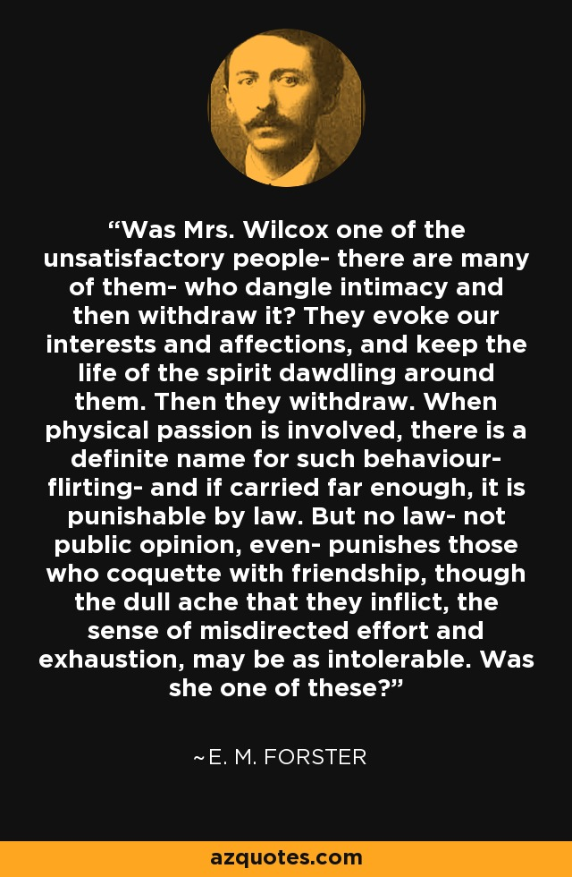 Was Mrs. Wilcox one of the unsatisfactory people- there are many of them- who dangle intimacy and then withdraw it? They evoke our interests and affections, and keep the life of the spirit dawdling around them. Then they withdraw. When physical passion is involved, there is a definite name for such behaviour- flirting- and if carried far enough, it is punishable by law. But no law- not public opinion, even- punishes those who coquette with friendship, though the dull ache that they inflict, the sense of misdirected effort and exhaustion, may be as intolerable. Was she one of these? - E. M. Forster