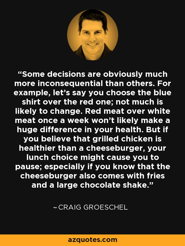 Some decisions are obviously much more inconsequential than others. For example, let's say you choose the blue shirt over the red one; not much is likely to change. Red meat over white meat once a week won't likely make a huge difference in your health. But if you believe that grilled chicken is healthier than a cheeseburger, your lunch choice might cause you to pause; especially if you know that the cheeseburger also comes with fries and a large chocolate shake. - Craig Groeschel
