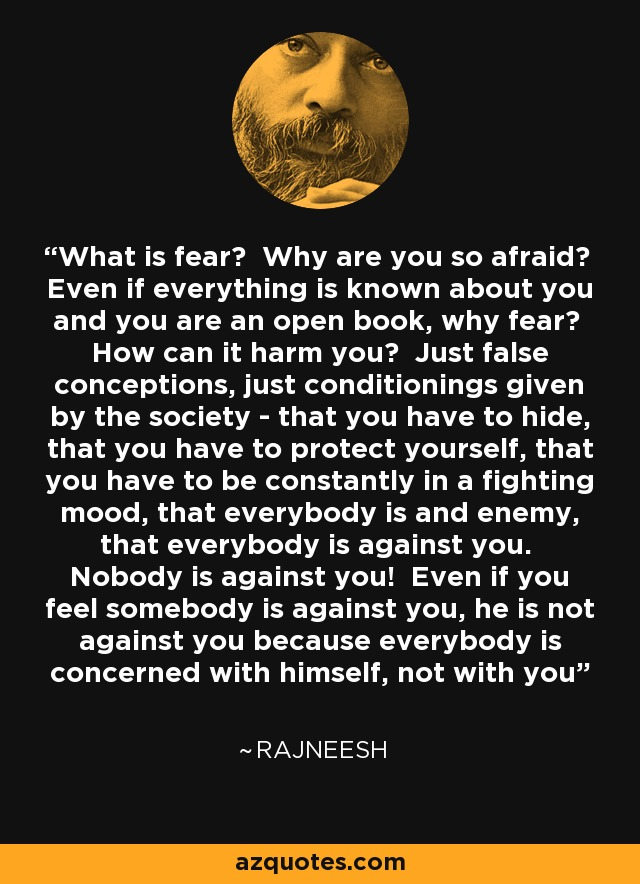 What is fear? Why are you so afraid? Even if everything is known about you and you are an open book, why fear? How can it harm you? Just false conceptions, just conditionings given by the society - that you have to hide, that you have to protect yourself, that you have to be constantly in a fighting mood, that everybody is and enemy, that everybody is against you. Nobody is against you! Even if you feel somebody is against you, he is not against you because everybody is concerned with himself, not with you - Rajneesh