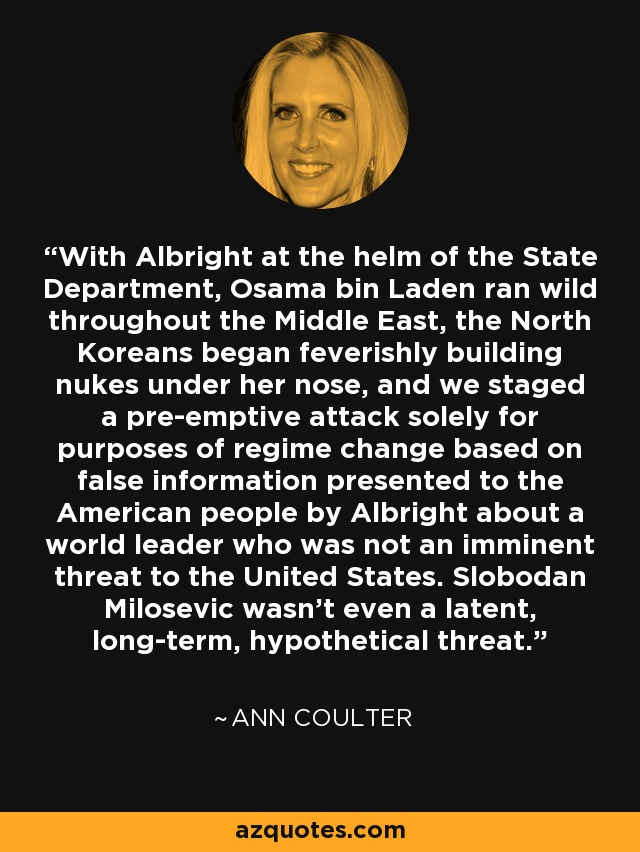 With Albright at the helm of the State Department, Osama bin Laden ran wild throughout the Middle East, the North Koreans began feverishly building nukes under her nose, and we staged a pre-emptive attack solely for purposes of regime change based on false information presented to the American people by Albright about a world leader who was not an imminent threat to the United States. Slobodan Milosevic wasn't even a latent, long-term, hypothetical threat. - Ann Coulter