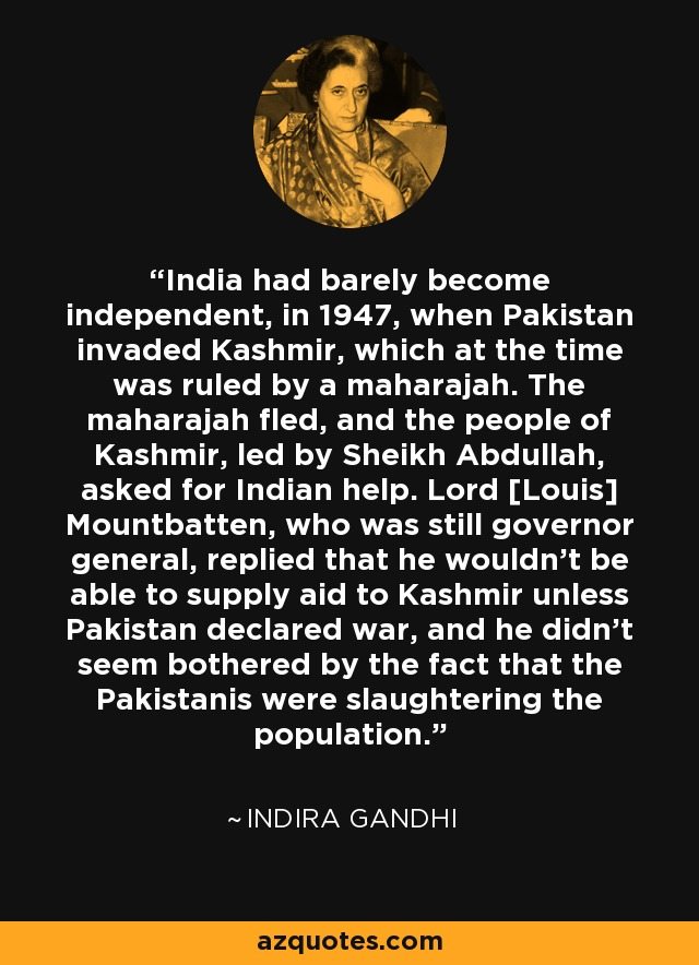 India had barely become independent, in 1947, when Pakistan invaded Kashmir, which at the time was ruled by a maharajah. The maharajah fled, and the people of Kashmir, led by Sheikh Abdullah, asked for Indian help. Lord [Louis] Mountbatten, who was still governor general, replied that he wouldn't be able to supply aid to Kashmir unless Pakistan declared war, and he didn't seem bothered by the fact that the Pakistanis were slaughtering the population. - Indira Gandhi