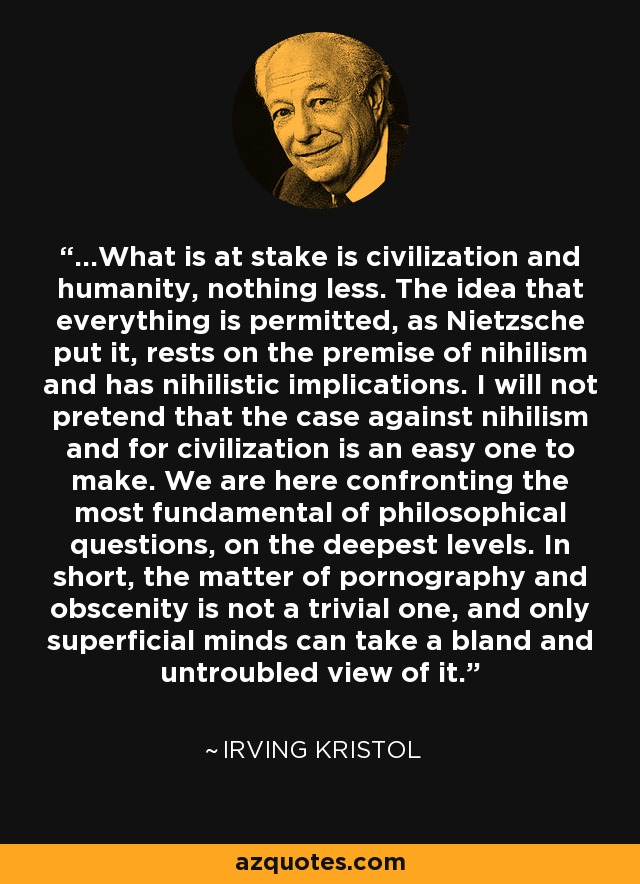 ...What is at stake is civilization and humanity, nothing less. The idea that everything is permitted, as Nietzsche put it, rests on the premise of nihilism and has nihilistic implications. I will not pretend that the case against nihilism and for civilization is an easy one to make. We are here confronting the most fundamental of philosophical questions, on the deepest levels. In short, the matter of pornography and obscenity is not a trivial one, and only superficial minds can take a bland and untroubled view of it. - Irving Kristol
