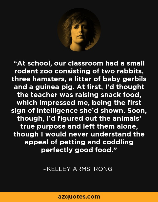 At school, our classroom had a small rodent zoo consisting of two rabbits, three hamsters, a litter of baby gerbils and a guinea pig. At first, I'd thought the teacher was raising snack food, which impressed me, being the first sign of intelligence she'd shown. Soon, though, I'd figured out the animals' true purpose and left them alone, though I would never understand the appeal of petting and coddling perfectly good food. - Kelley Armstrong