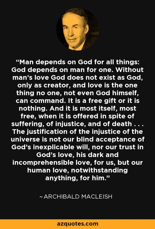 Man depends on God for all things: God depends on man for one. Without man's love God does not exist as God, only as creator, and love is the one thing no one, not even God himself, can command. It is a free gift or it is nothing. And it is most itself, most free, when it is offered in spite of suffering, of injustice, and of death . . . The justification of the injustice of the universe is not our blind acceptance of God's inexplicable will, nor our trust in God's love, his dark and incomprehensible love, for us, but our human love, notwithstanding anything, for him. - Archibald MacLeish