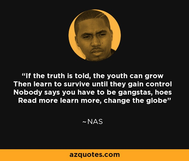 If the truth is told, the youth can grow Then learn to survive until they gain control Nobody says you have to be gangstas, hoes Read more learn more, change the globe - Nas