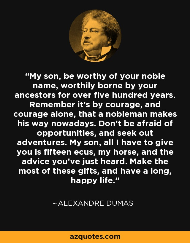 My son, be worthy of your noble name, worthily borne by your ancestors for over five hundred years. Remember it's by courage, and courage alone, that a nobleman makes his way nowadays. Don't be afraid of opportunities, and seek out adventures. My son, all I have to give you is fifteen ecus, my horse, and the advice you've just heard. Make the most of these gifts, and have a long, happy life. - Alexandre Dumas
