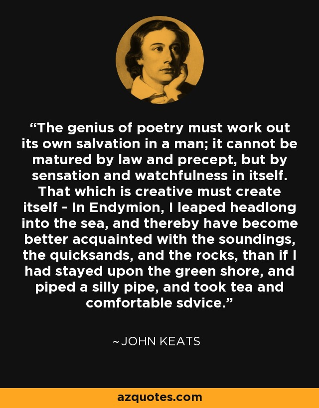 The genius of poetry must work out its own salvation in a man; it cannot be matured by law and precept, but by sensation and watchfulness in itself. That which is creative must create itself - In Endymion, I leaped headlong into the sea, and thereby have become better acquainted with the soundings, the quicksands, and the rocks, than if I had stayed upon the green shore, and piped a silly pipe, and took tea and comfortable sdvice. - John Keats