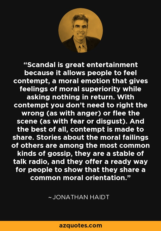 Scandal is great entertainment because it allows people to feel contempt, a moral emotion that gives feelings of moral superiority while asking nothing in return. With contempt you don't need to right the wrong (as with anger) or flee the scene (as with fear or disgust). And the best of all, contempt is made to share. Stories about the moral failings of others are among the most common kinds of gossip, they are a stable of talk radio, and they offer a ready way for people to show that they share a common moral orientation. - Jonathan Haidt