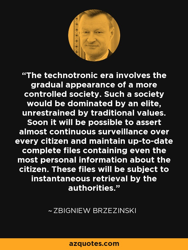 The technotronic era involves the gradual appearance of a more controlled society. Such a society would be dominated by an elite, unrestrained by traditional values. Soon it will be possible to assert almost continuous surveillance over every citizen and maintain up-to-date complete files containing even the most personal information about the citizen. These files will be subject to instantaneous retrieval by the authorities. - Zbigniew Brzezinski