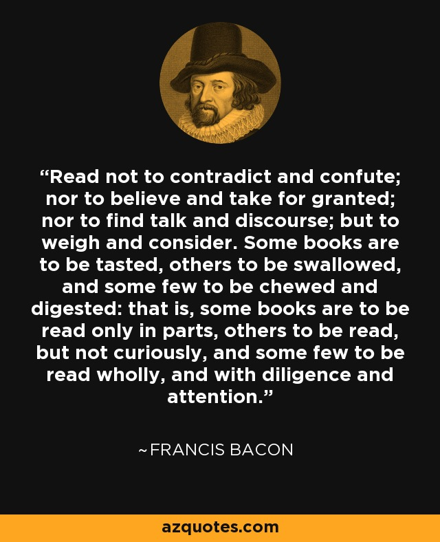 Read not to contradict and confute; nor to believe and take for granted; nor to find talk and discourse; but to weigh and consider. Some books are to be tasted, others to be swallowed, and some few to be chewed and digested: that is, some books are to be read only in parts, others to be read, but not curiously, and some few to be read wholly, and with diligence and attention. - Francis Bacon