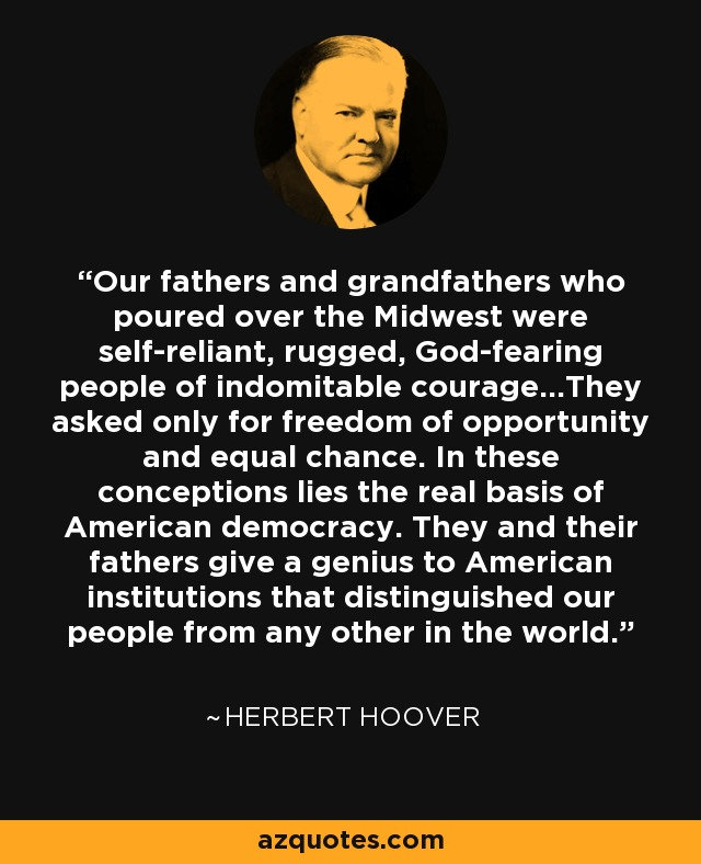 Our fathers and grandfathers who poured over the Midwest were self-reliant, rugged, God-fearing people of indomitable courage...They asked only for freedom of opportunity and equal chance. In these conceptions lies the real basis of American democracy. They and their fathers give a genius to American institutions that distinguished our people from any other in the world. - Herbert Hoover