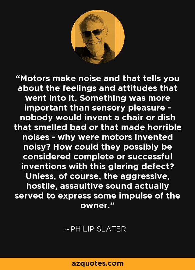 Motors make noise and that tells you about the feelings and attitudes that went into it. Something was more important than sensory pleasure - nobody would invent a chair or dish that smelled bad or that made horrible noises - why were motors invented noisy? How could they possibly be considered complete or successful inventions with this glaring defect? Unless, of course, the aggressive, hostile, assaultive sound actually served to express some impulse of the owner. - Philip Slater