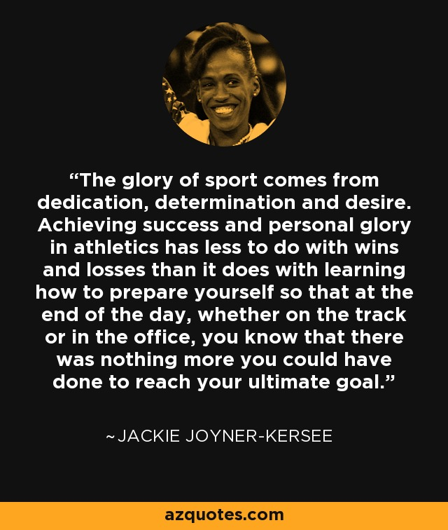 The glory of sport comes from dedication, determination and desire. Achieving success and personal glory in athletics has less to do with wins and losses than it does with learning how to prepare yourself so that at the end of the day, whether on the track or in the office, you know that there was nothing more you could have done to reach your ultimate goal. - Jackie Joyner-Kersee
