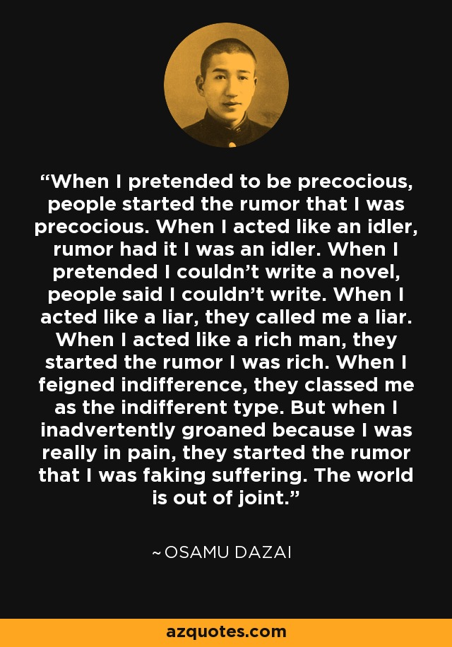 When I pretended to be precocious, people started the rumor that I was precocious. When I acted like an idler, rumor had it I was an idler. When I pretended I couldn't write a novel, people said I couldn't write. When I acted like a liar, they called me a liar. When I acted like a rich man, they started the rumor I was rich. When I feigned indifference, they classed me as the indifferent type. But when I inadvertently groaned because I was really in pain, they started the rumor that I was faking suffering. The world is out of joint. - Osamu Dazai