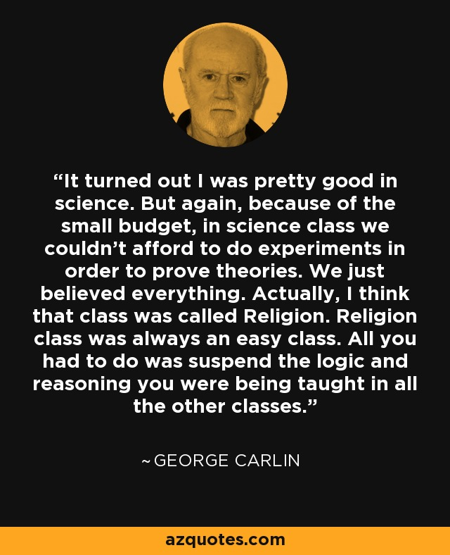 It turned out I was pretty good in science. But again, because of the small budget, in science class we couldn't afford to do experiments in order to prove theories. We just believed everything. Actually, I think that class was called Religion. Religion class was always an easy class. All you had to do was suspend the logic and reasoning you were being taught in all the other classes. - George Carlin