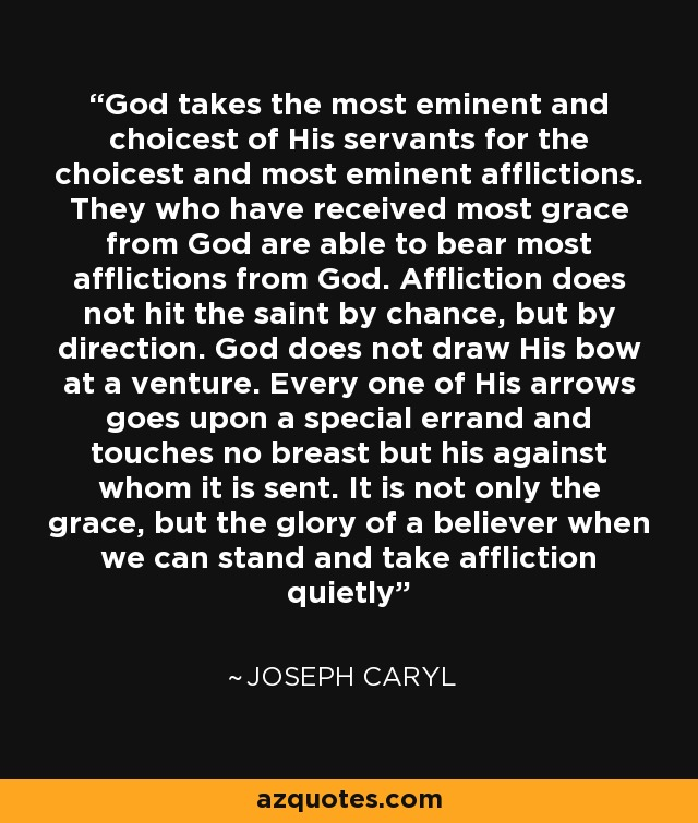 God takes the most eminent and choicest of His servants for the choicest and most eminent afflictions. They who have received most grace from God are able to bear most afflictions from God. Affliction does not hit the saint by chance, but by direction. God does not draw His bow at a venture. Every one of His arrows goes upon a special errand and touches no breast but his against whom it is sent. It is not only the grace, but the glory of a believer when we can stand and take affliction quietly - Joseph Caryl