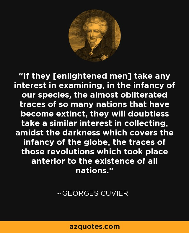 If they [enlightened men] take any interest in examining, in the infancy of our species, the almost obliterated traces of so many nations that have become extinct, they will doubtless take a similar interest in collecting, amidst the darkness which covers the infancy of the globe, the traces of those revolutions which took place anterior to the existence of all nations. - Georges Cuvier